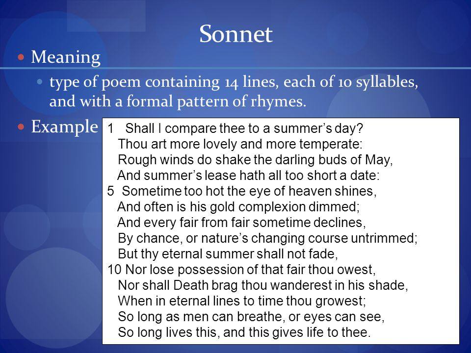 Sonnet Meaning type of poem containing 14 lines, each of 10 syllables, and with a formal pattern of rhymes.
