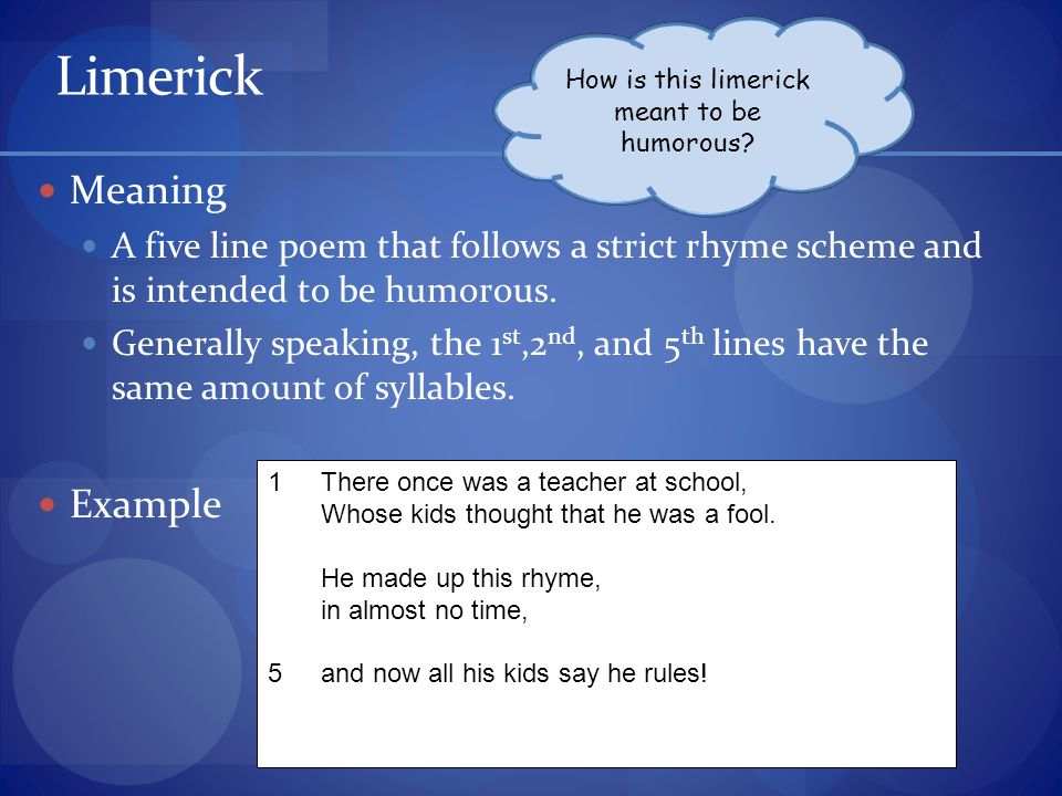 Limerick Meaning A five line poem that follows a strict rhyme scheme and is intended to be humorous.