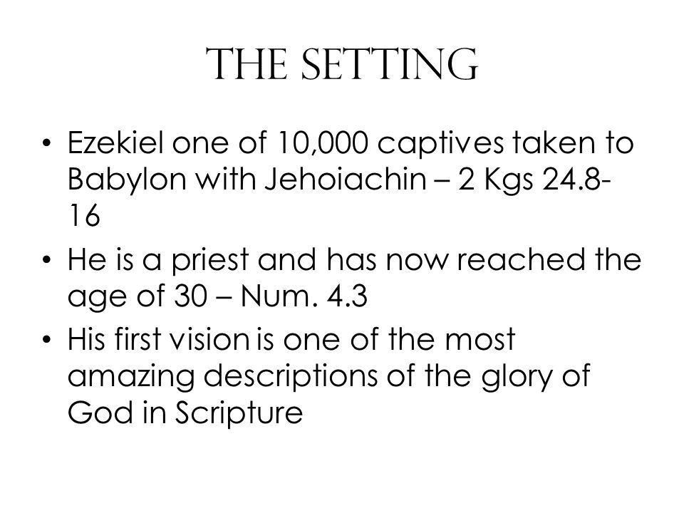 The Setting Ezekiel one of 10,000 captives taken to Babylon with Jehoiachin – 2 Kgs 24.8- 16 He is a priest and has now reached the age of 30 – Num.