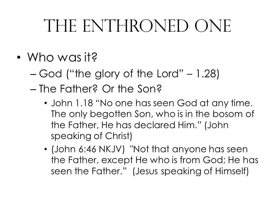 The Enthroned One Who was it. – God ( the glory of the Lord – 1.28) – The Father.
