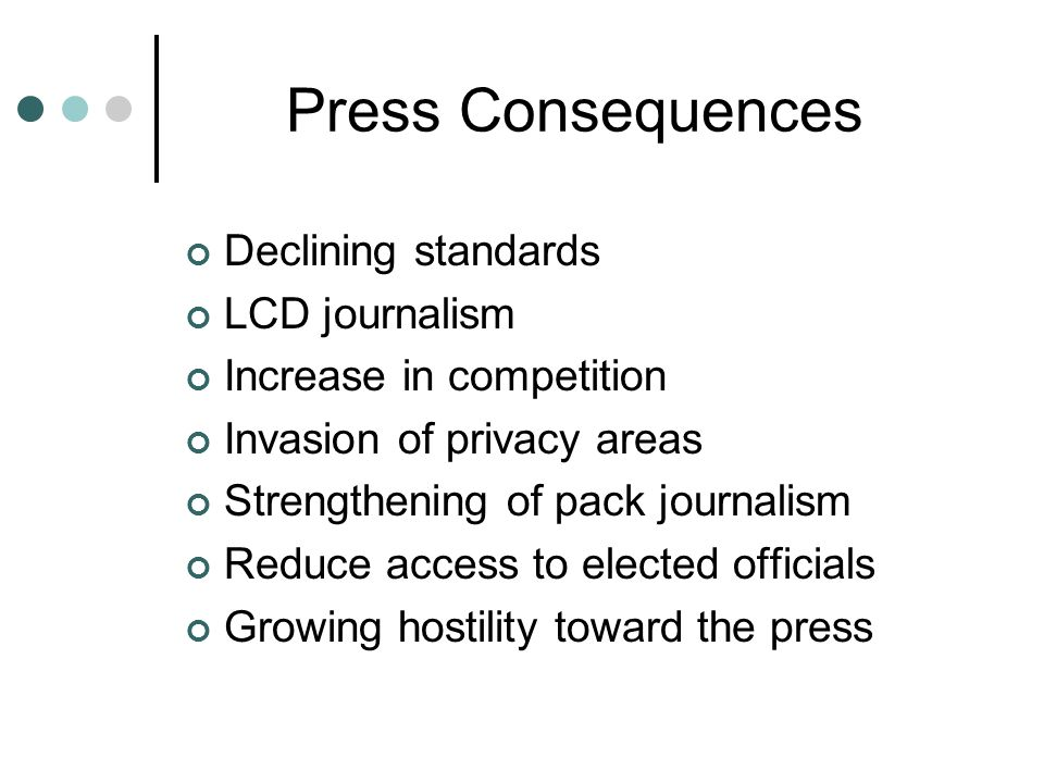 Press Consequences Declining standards LCD journalism Increase in competition Invasion of privacy areas Strengthening of pack journalism Reduce access