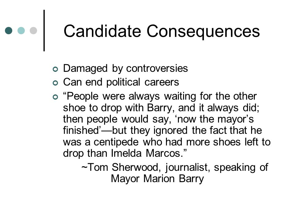 "Candidate Consequences Damaged by controversies Can end political careers ""People were always waiting for the other shoe to drop with Barry, and it al"