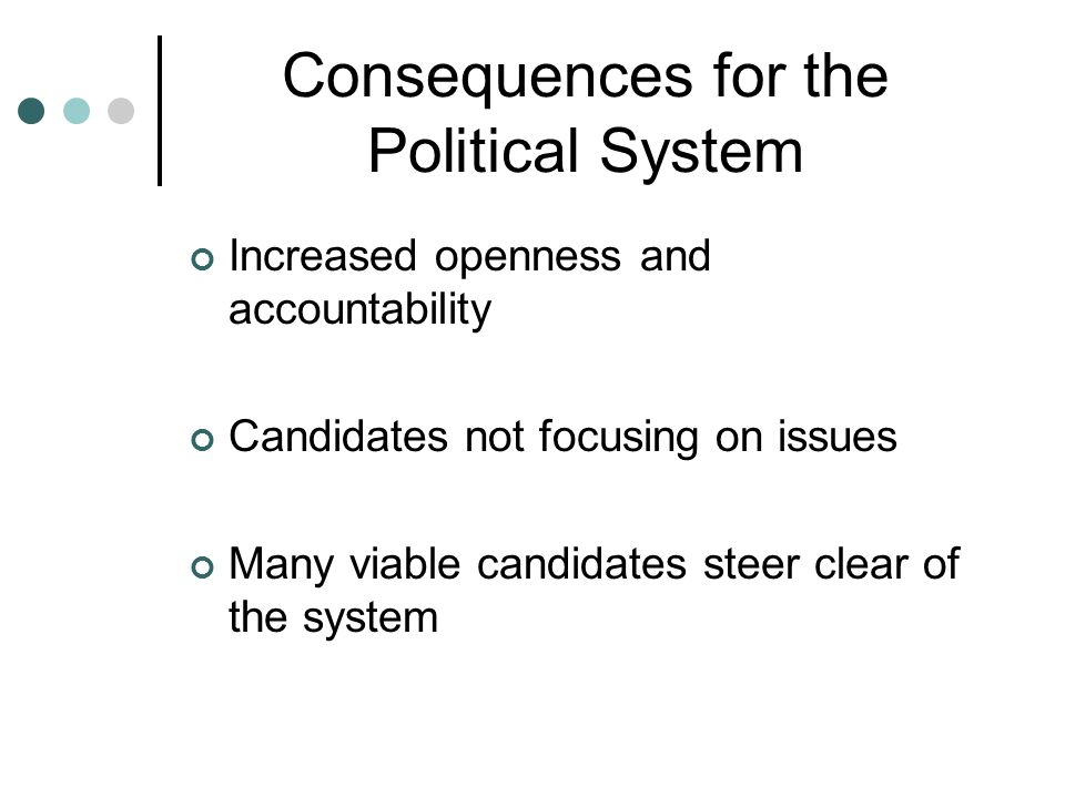 Consequences for the Political System Increased openness and accountability Candidates not focusing on issues Many viable candidates steer clear of th