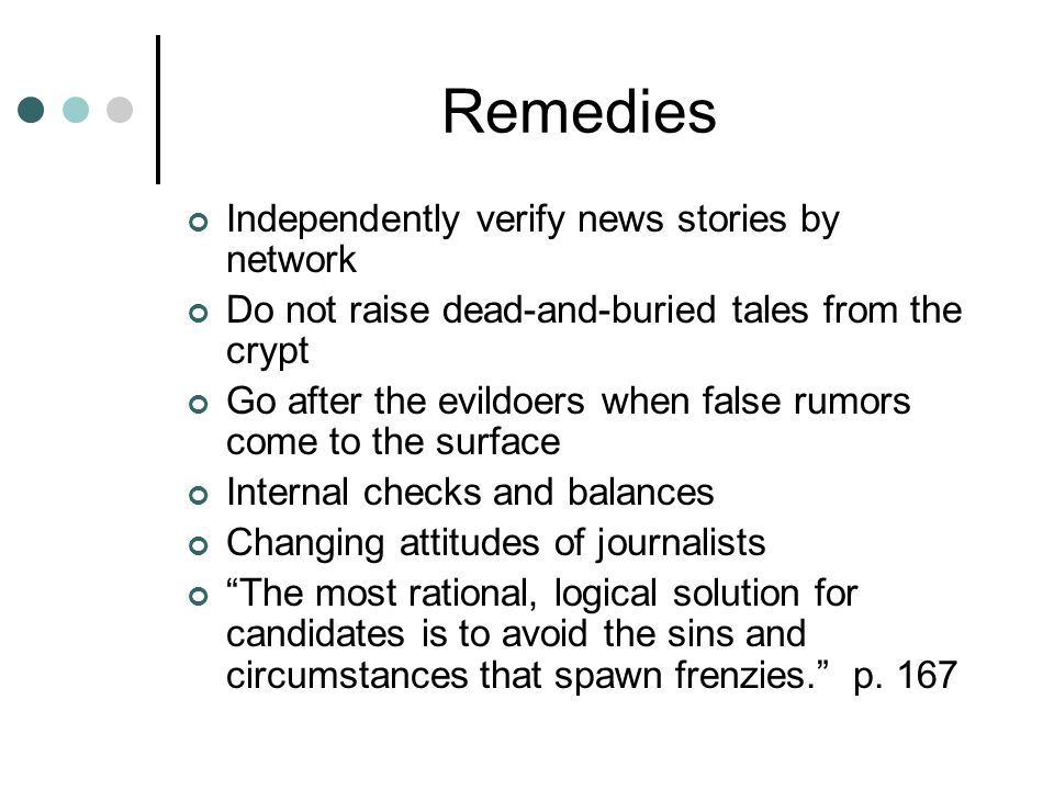 Remedies Independently verify news stories by network Do not raise dead-and-buried tales from the crypt Go after the evildoers when false rumors come to the surface Internal checks and balances Changing attitudes of journalists The most rational, logical solution for candidates is to avoid the sins and circumstances that spawn frenzies. p.