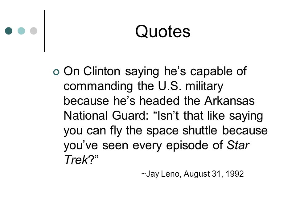 "Quotes On Clinton saying he's capable of commanding the U.S. military because he's headed the Arkansas National Guard: ""Isn't that like saying you can"