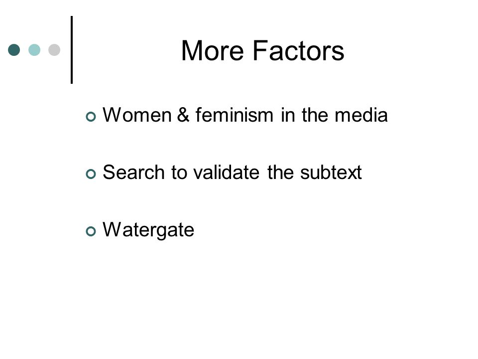 More Factors Women & feminism in the media Search to validate the subtext Watergate
