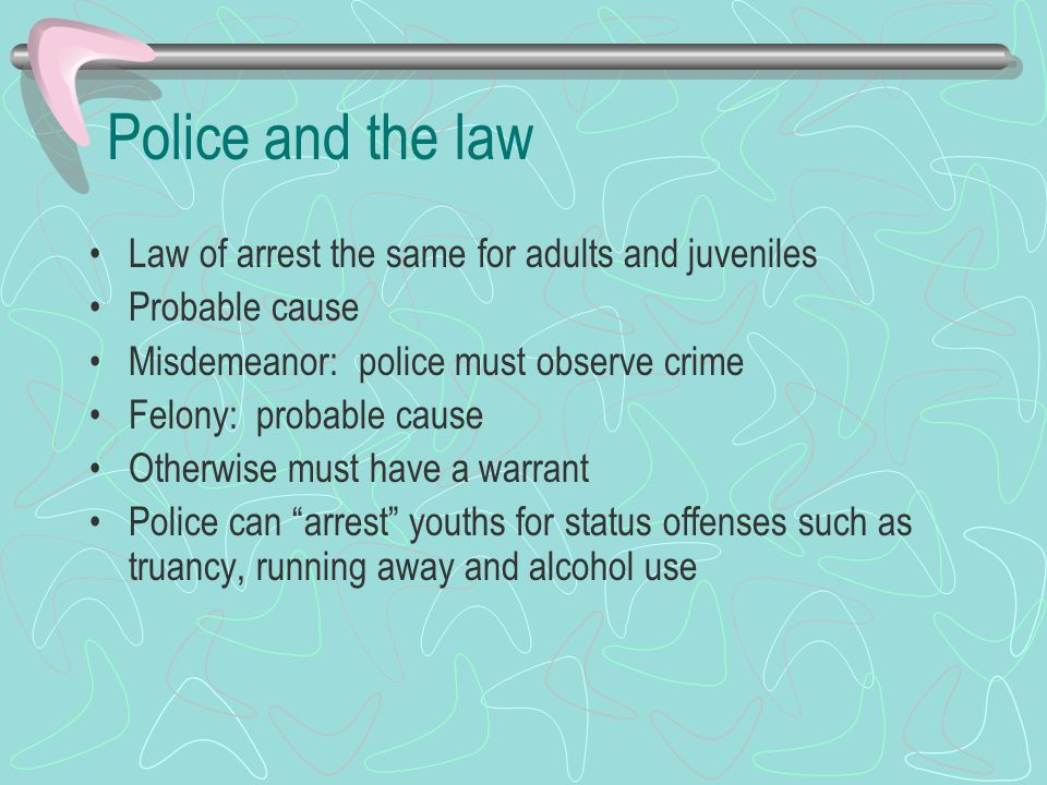 Police and the law Law of arrest the same for adults and juveniles Probable cause Misdemeanor: police must observe crime Felony: probable cause Otherw