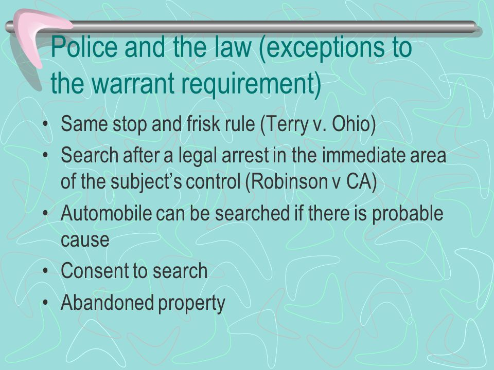 Police and the law (exceptions to the warrant requirement) Same stop and frisk rule (Terry v. Ohio) Search after a legal arrest in the immediate area