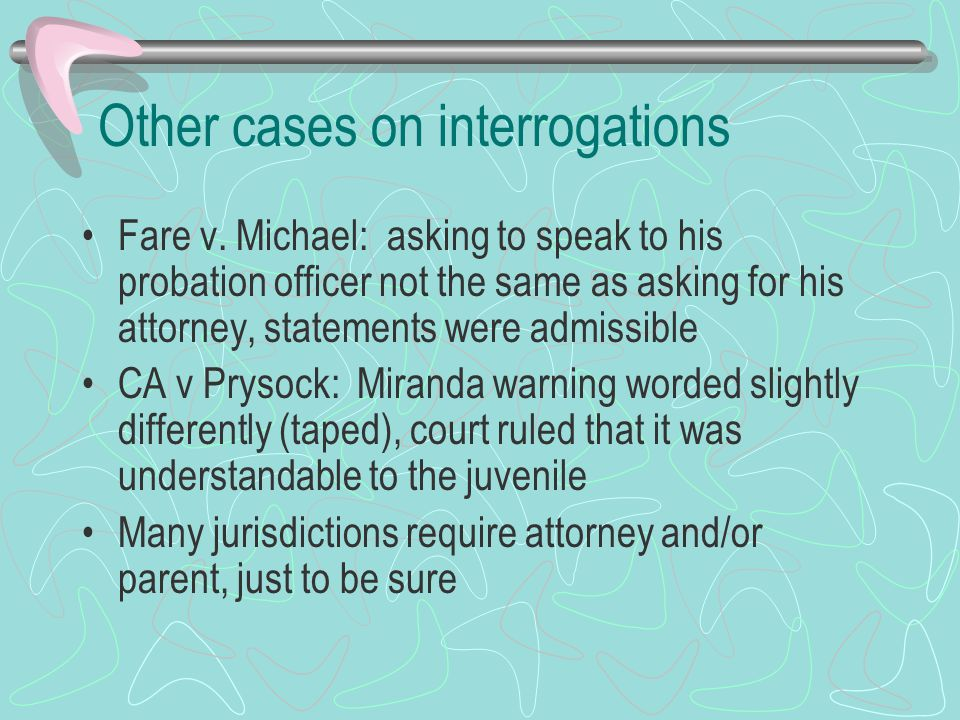 Other cases on interrogations Fare v. Michael: asking to speak to his probation officer not the same as asking for his attorney, statements were admis