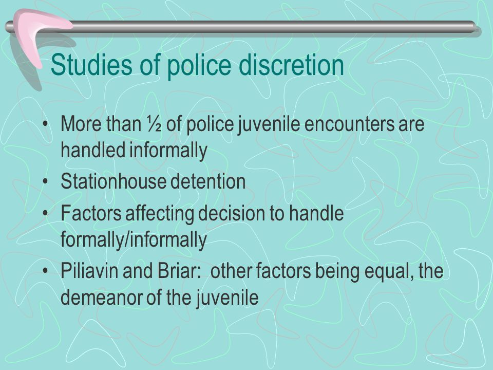 Studies of police discretion More than ½ of police juvenile encounters are handled informally Stationhouse detention Factors affecting decision to han
