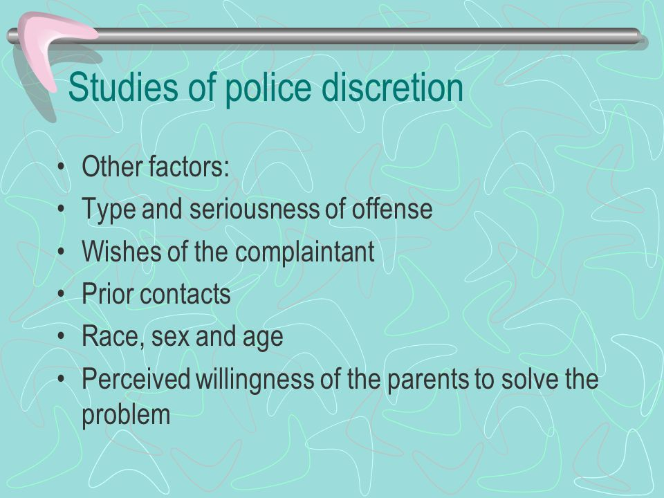 Studies of police discretion Other factors: Type and seriousness of offense Wishes of the complaintant Prior contacts Race, sex and age Perceived will