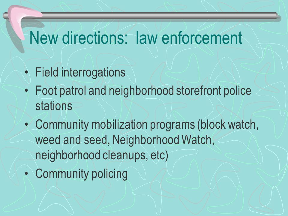 New directions: law enforcement Field interrogations Foot patrol and neighborhood storefront police stations Community mobilization programs (block wa