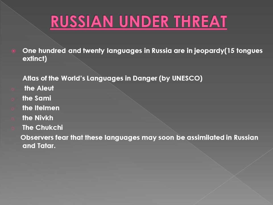  Minority languages in Russia have lost their importance … (in everyday communication --between community members)  50 minority languages in Russia are moribund(Siberia, the Russian Far East, in North European Russia and in the Caucasus) All minority languages in Russia run the risk of disappearing… …both those that…  have tens of thousands of speakers  and those spoken only by a few thousand or a few dozen people The most serious threat to these languages is that they fail to be passed down naturally from parents to children