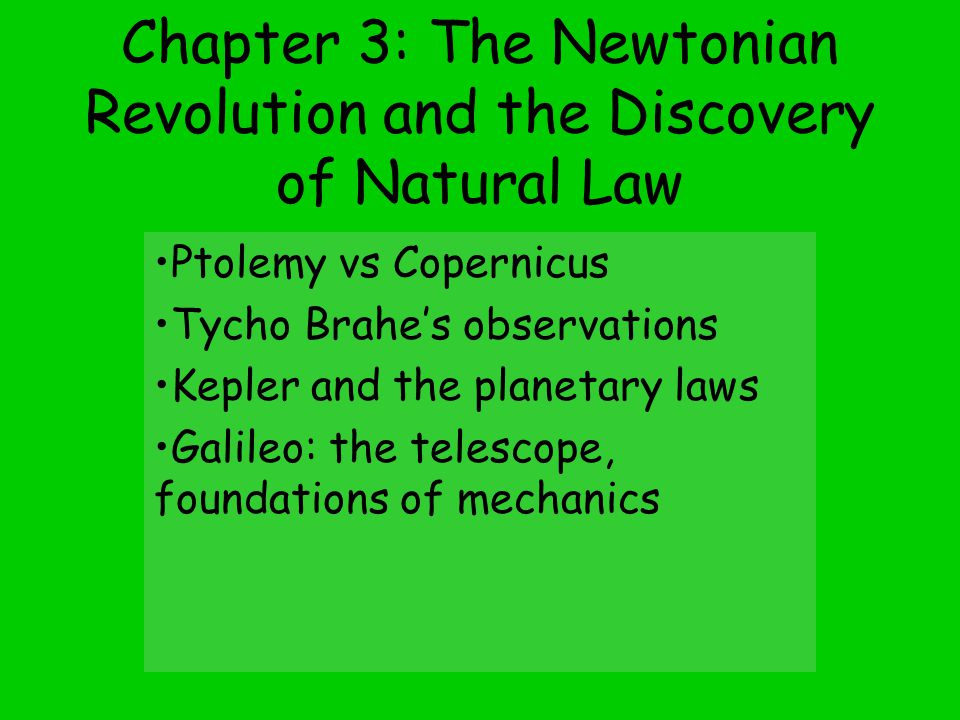 Chapter 3: The Newtonian Revolution and the Discovery of Natural Law Ptolemy vs Copernicus Tycho Brahe's observations Kepler and the planetary laws Galileo: the telescope, foundations of mechanics