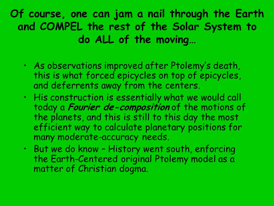 Of course, one can jam a nail through the Earth and COMPEL the rest of the Solar System to do ALL of the moving… As observations improved after Ptolemy's death, this is what forced epicycles on top of epicycles, and deferrents away from the centers.
