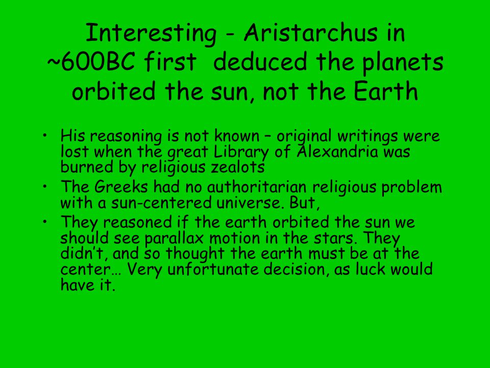 Interesting - Aristarchus in ~600BC first deduced the planets orbited the sun, not the Earth His reasoning is not known – original writings were lost when the great Library of Alexandria was burned by religious zealots The Greeks had no authoritarian religious problem with a sun-centered universe.