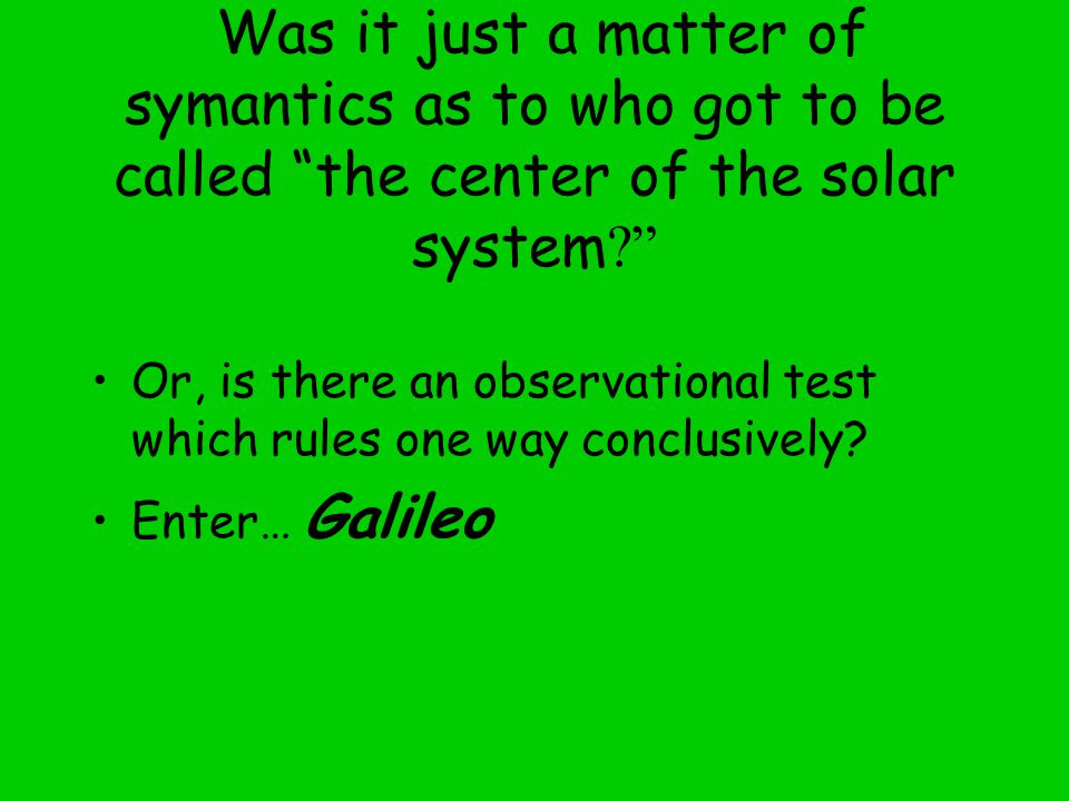 Was it just a matter of symantics as to who got to be called the center of the solar system Or, is there an observational test which rules one way conclusively.