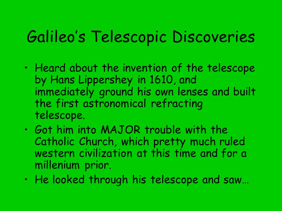 Galileo's Telescopic Discoveries Heard about the invention of the telescope by Hans Lippershey in 1610, and immediately ground his own lenses and built the first astronomical refracting telescope.