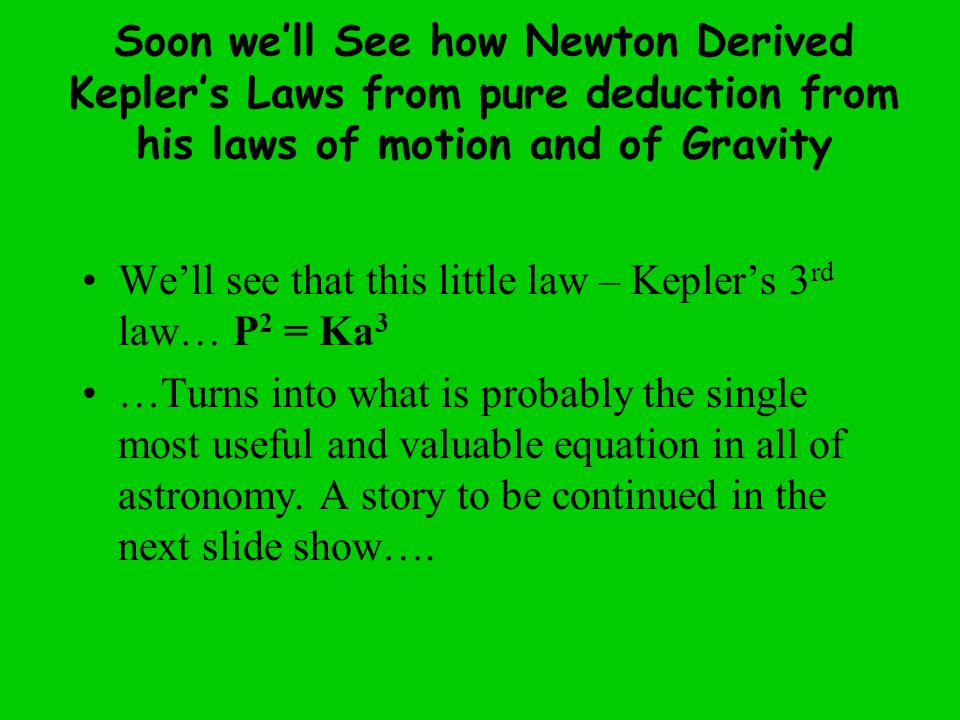 Soon we'll See how Newton Derived Kepler's Laws from pure deduction from his laws of motion and of Gravity We'll see that this little law – Kepler's 3 rd law… P 2 = Ka 3 …Turns into what is probably the single most useful and valuable equation in all of astronomy.