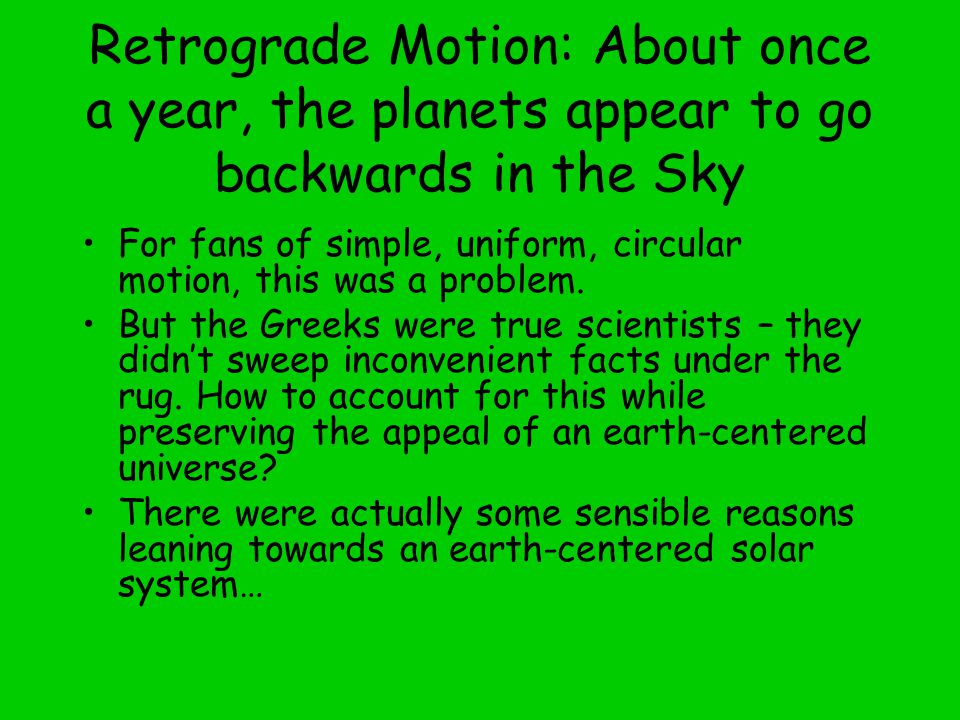 Retrograde Motion: About once a year, the planets appear to go backwards in the Sky For fans of simple, uniform, circular motion, this was a problem.