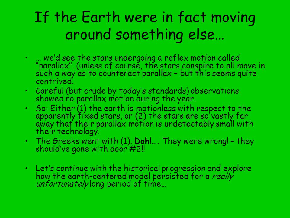 If the Earth were in fact moving around something else… … we'd see the stars undergoing a reflex motion called parallax .