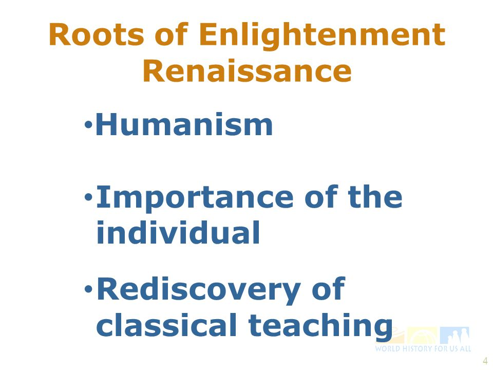 4 Roots of Enlightenment Renaissance Humanism Importance of the individual Rediscovery of classical teaching