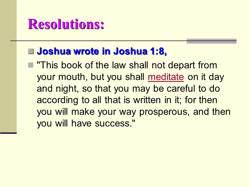 Resolutions: Joshua wrote in Joshua 1:8, Joshua wrote in Joshua 1:8, This book of the law shall not depart from your mouth, but you shall meditate on it day and night, so that you may be careful to do according to all that is written in it; for then you will make your way prosperous, and then you will have success. meditate