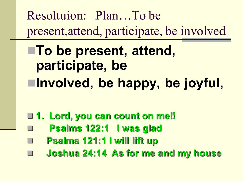 Resoltuion: Plan…To be present,attend, participate, be involved To be present, attend, participate, be To be present, attend, participate, be Involved, be happy, be joyful, Involved, be happy, be joyful, 1.