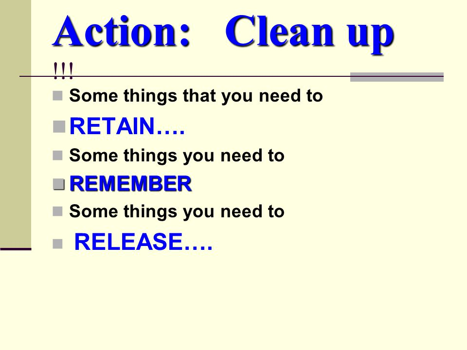 Action: Clean up Action: Clean up !!. Some things that you need to RETAIN….