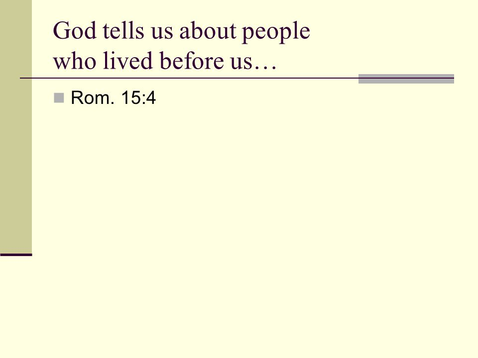 God tells us about people who lived before us… Rom. 15:4