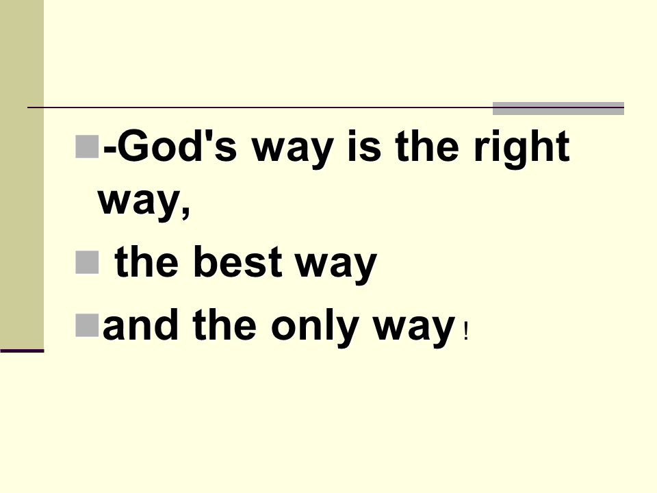 -God s way is the right way, -God s way is the right way, the best way the best way and the only way and the only way !
