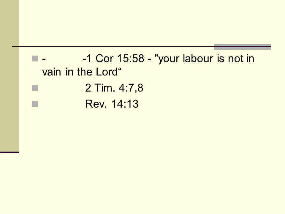 - -1 Cor 15:58 - your labour is not in vain in the Lord 2 Tim. 4:7,8 Rev. 14:13