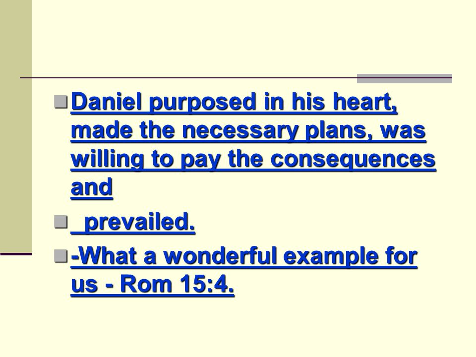 Daniel purposed in his heart, made the necessary plans, was willing to pay the consequences and Daniel purposed in his heart, made the necessary plans, was willing to pay the consequences and prevailed.