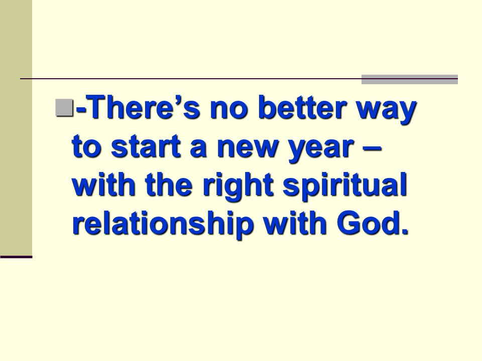 -There's no better way to start a new year – with the right spiritual relationship with God.
