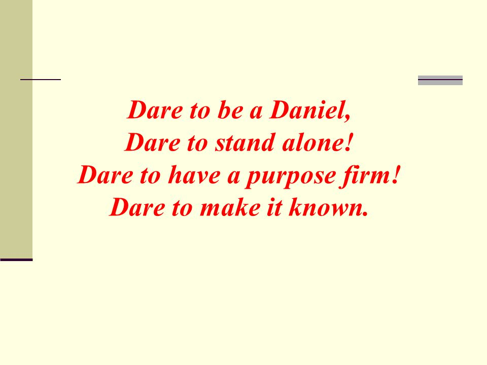 Dare to be a Daniel, Dare to stand alone! Dare to have a purpose firm! Dare to make it known.