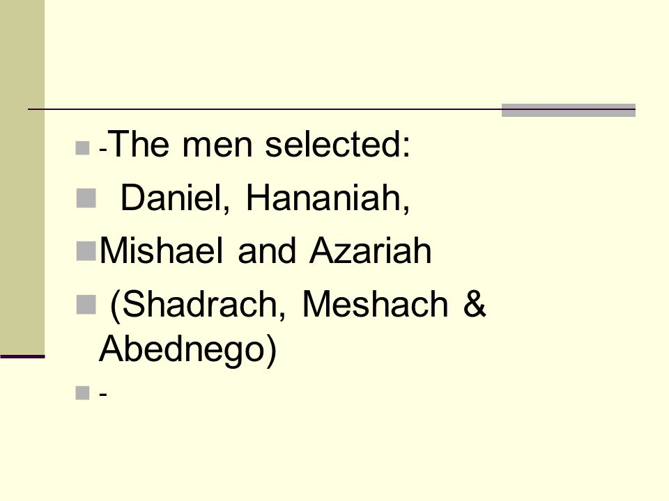 - The men selected: Daniel, Hananiah, Mishael and Azariah (Shadrach, Meshach & Abednego) -