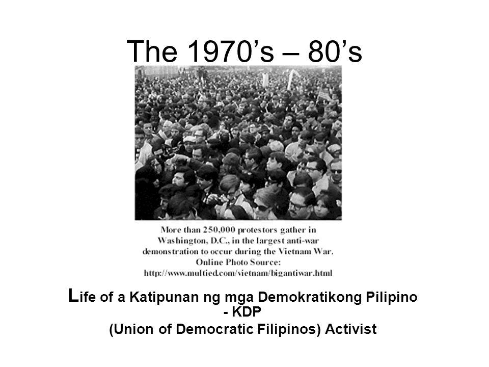 The 1970's – 80's L ife of a Katipunan ng mga Demokratikong Pilipino - KDP (Union of Democratic Filipinos) Activist