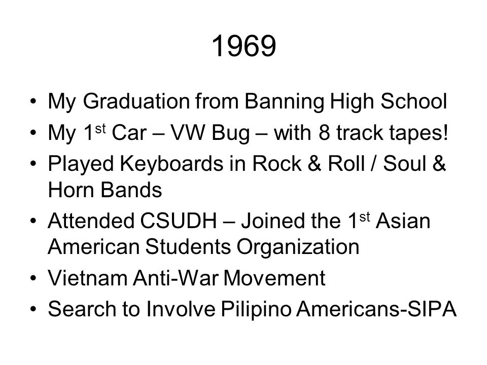 1969 My Graduation from Banning High School My 1 st Car – VW Bug – with 8 track tapes! Played Keyboards in Rock & Roll / Soul & Horn Bands Attended CS