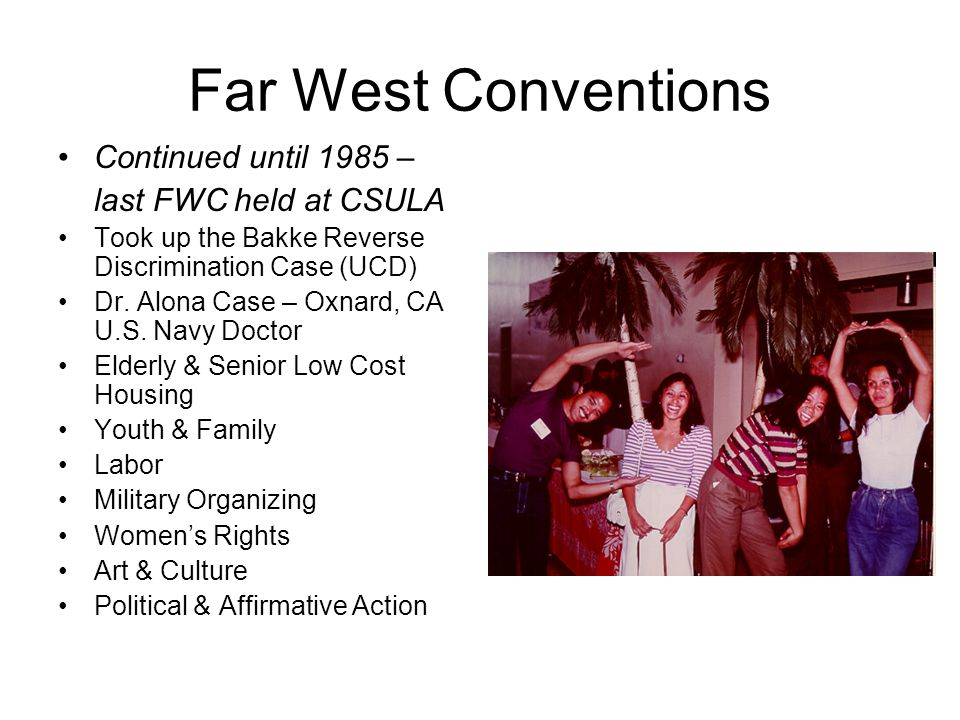 Far West Conventions Continued until 1985 – last FWC held at CSULA Took up the Bakke Reverse Discrimination Case (UCD) Dr. Alona Case – Oxnard, CA U.S