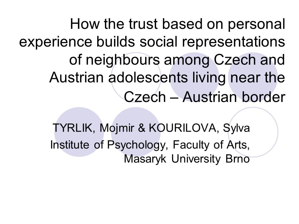 How the trust based on personal experience builds social representations of neighbours among Czech and Austrian adolescents living near the Czech – Austrian border TYRLIK, Mojmir & KOURILOVA, Sylva Institute of Psychology, Faculty of Arts, Masaryk University Brno