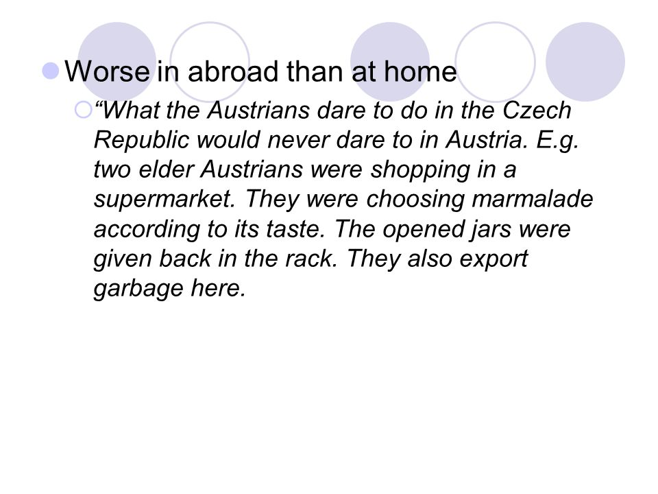 Worse in abroad than at home  What the Austrians dare to do in the Czech Republic would never dare to in Austria.