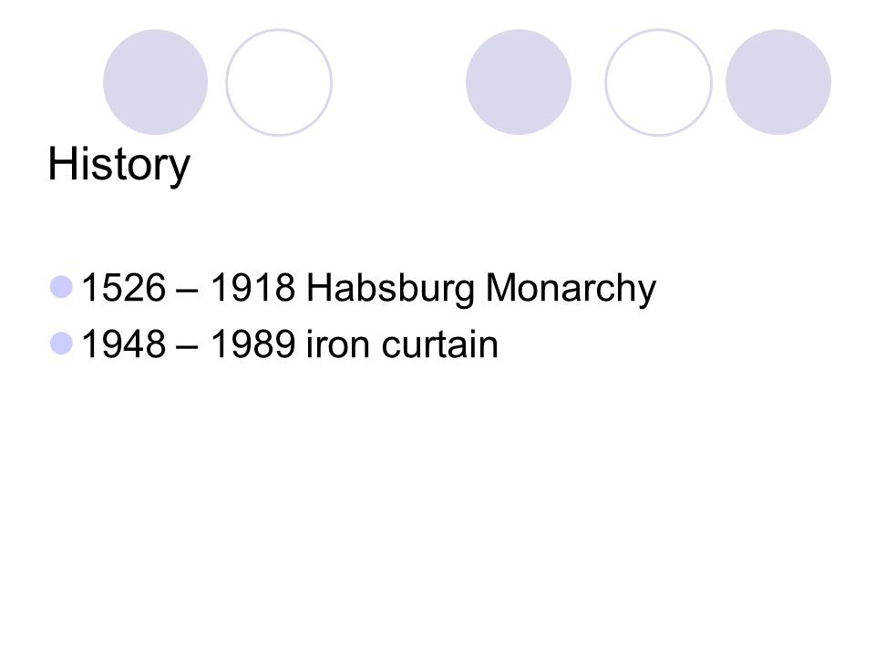 History 1526 – 1918 Habsburg Monarchy 1948 – 1989 iron curtain