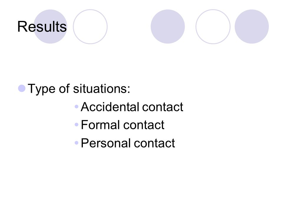 Results Type of situations:  Accidental contact  Formal contact  Personal contact