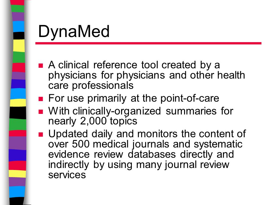 DynaMed n A clinical reference tool created by a physicians for physicians and other health care professionals n For use primarily at the point-of-care n With clinically-organized summaries for nearly 2,000 topics n Updated daily and monitors the content of over 500 medical journals and systematic evidence review databases directly and indirectly by using many journal review services