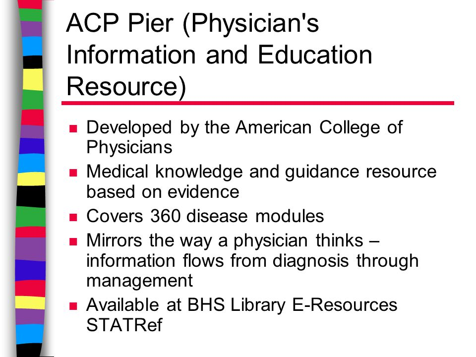 ACP Pier (Physician s Information and Education Resource) n Developed by the American College of Physicians n Medical knowledge and guidance resource based on evidence n Covers 360 disease modules n Mirrors the way a physician thinks – information flows from diagnosis through management n Available at BHS Library E-Resources STATRef