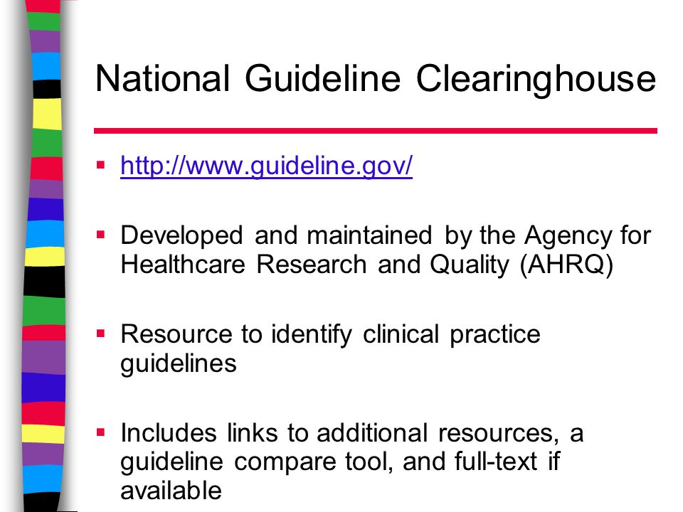 National Guideline Clearinghouse  http://www.guideline.gov/ http://www.guideline.gov/  Developed and maintained by the Agency for Healthcare Research and Quality (AHRQ)  Resource to identify clinical practice guidelines  Includes links to additional resources, a guideline compare tool, and full-text if available