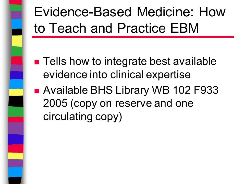 Evidence-Based Medicine: How to Teach and Practice EBM n Tells how to integrate best available evidence into clinical expertise n Available BHS Library WB 102 F933 2005 (copy on reserve and one circulating copy)