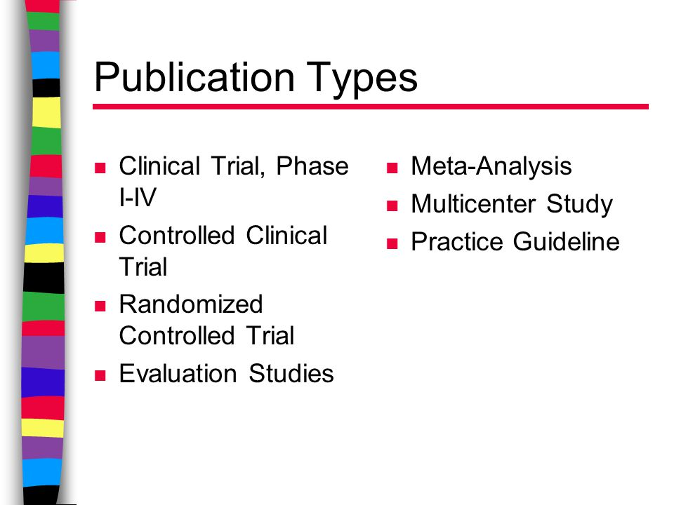 Publication Types n Clinical Trial, Phase I-IV n Controlled Clinical Trial n Randomized Controlled Trial n Evaluation Studies n Meta-Analysis n Multicenter Study n Practice Guideline