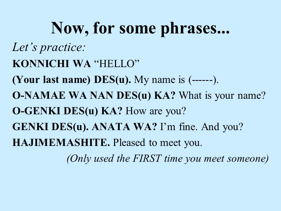 Now, for some phrases... Let's practice: KONNICHI WA HELLO (Your last name) DES(u).