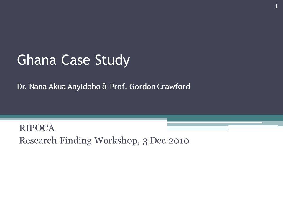 Ghana Case Study Dr. Nana Akua Anyidoho & Prof. Gordon Crawford RIPOCA Research Finding Workshop, 3 Dec 2010 1